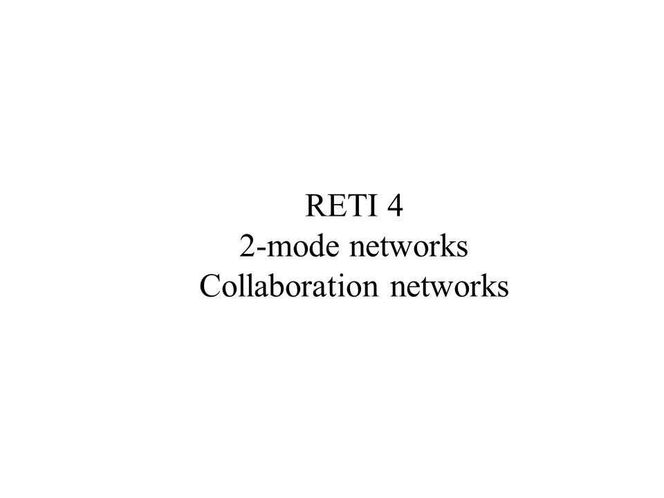 RETI 4 2-mode networks Collaboration networks