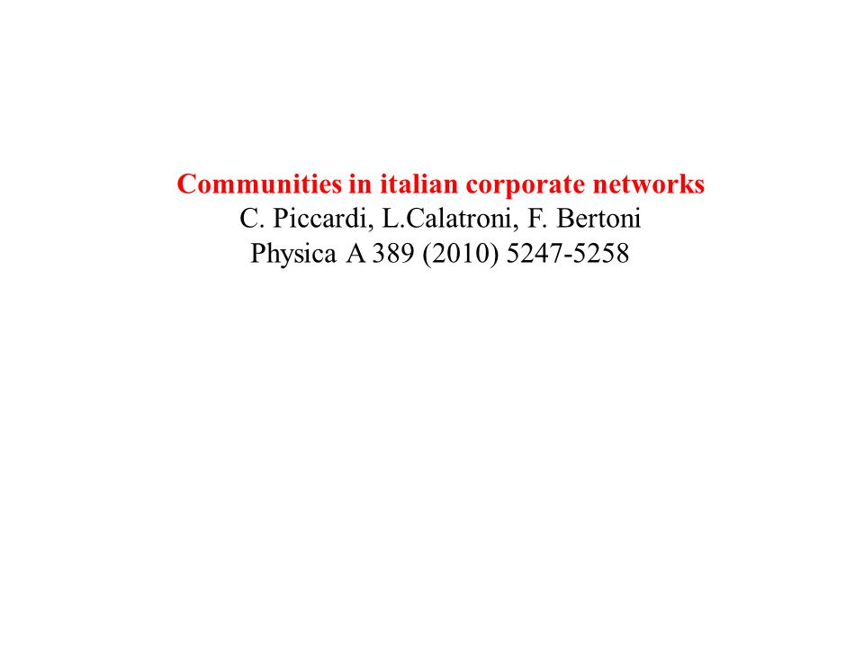 Communities in italian corporate networks C. Piccardi, L.Calatroni, F. Bertoni Physica A 389 (2010) 5247-5258
