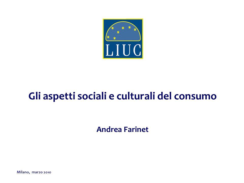 Milano, marzo 2010 Gli aspetti sociali e culturali del consumo Andrea Farinet