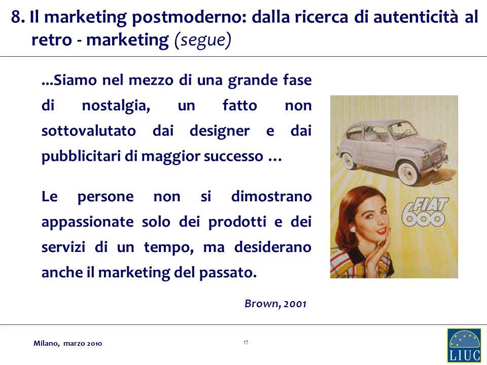 Milano, marzo 2010 17 Milano, marzo 2010...Siamo nel mezzo di una grande fase di nostalgia, un fatto non sottovalutato dai designer e dai pubblicitari di maggior successo … Brown, 2001 Le persone non si dimostrano appassionate solo dei prodotti e dei servizi di un tempo, ma desiderano anche il marketing del passato.