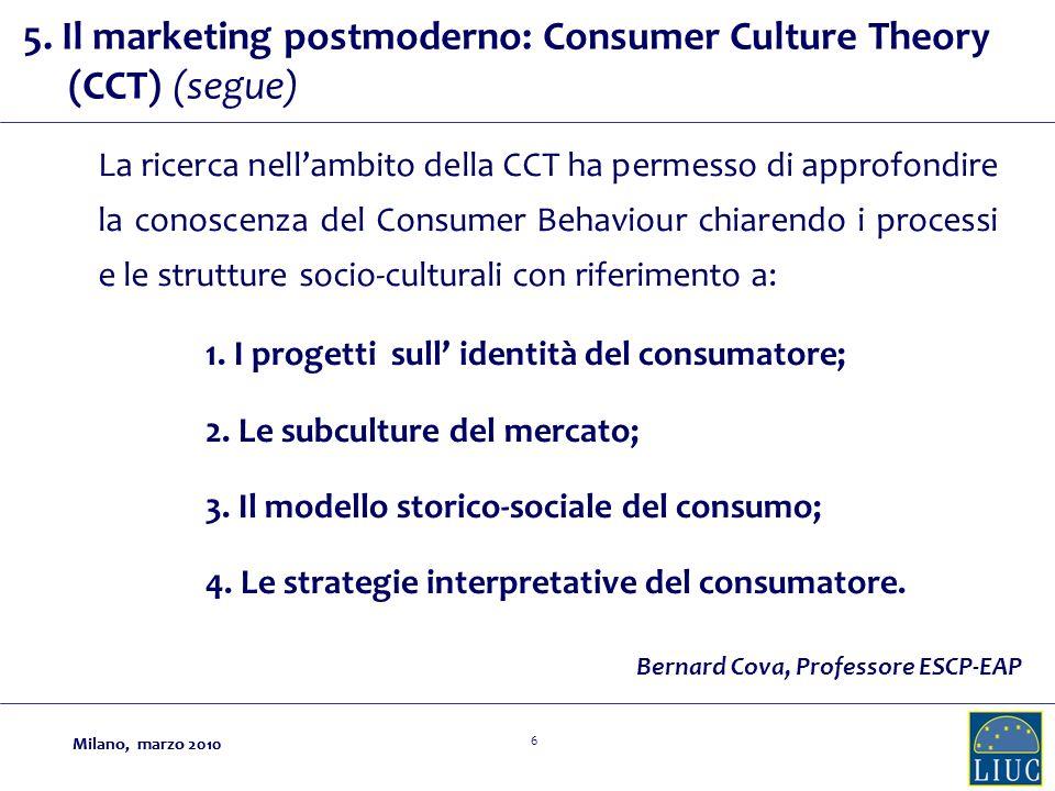 Milano, marzo 2010 6 La ricerca nellambito della CCT ha permesso di approfondire la conoscenza del Consumer Behaviour chiarendo i processi e le strutture socio-culturali con riferimento a: Bernard Cova, Professore ESCP-EAP 1.
