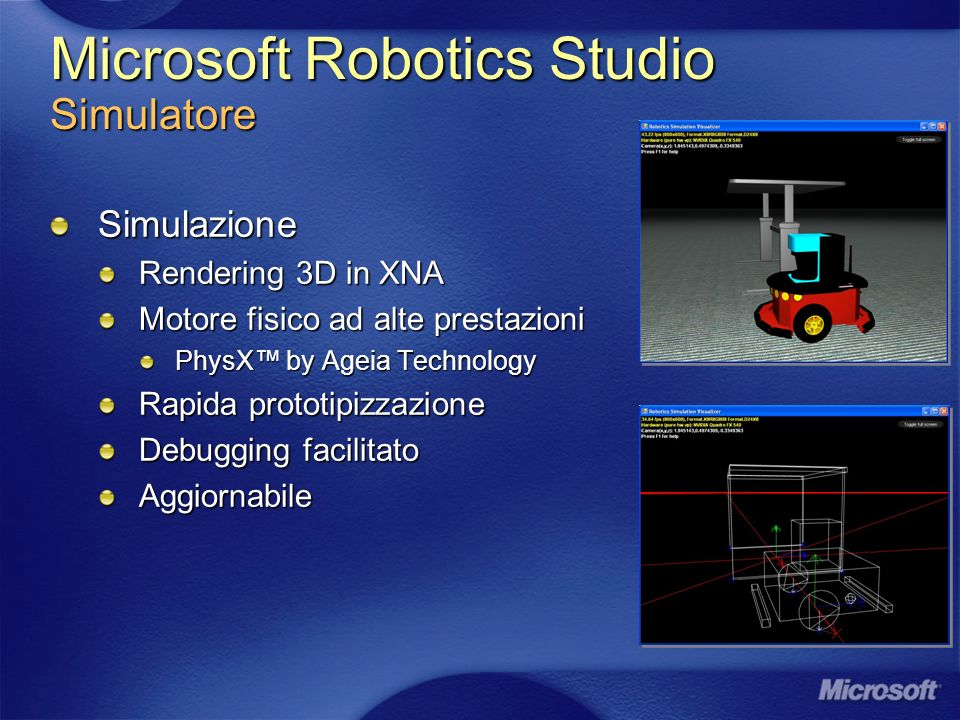 Microsoft Robotics Studio Simulatore Simulazione Rendering 3D in XNA Motore fisico ad alte prestazioni PhysX by Ageia Technology Rapida prototipizzazione Debugging facilitato Aggiornabile