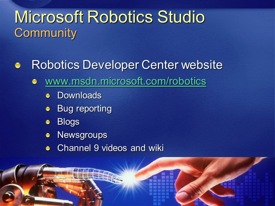 Microsoft Robotics Studio Community Robotics Developer Center website www.msdn.microsoft.com/robotics Downloads Bug reporting BlogsNewsgroups Channel 9 videos and wiki