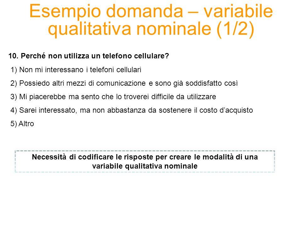 Esempio domanda – variabile qualitativa nominale (1/2) 10. Perché non utilizza un telefono cellulare? 1) Non mi interessano i telefoni cellulari 2) Po