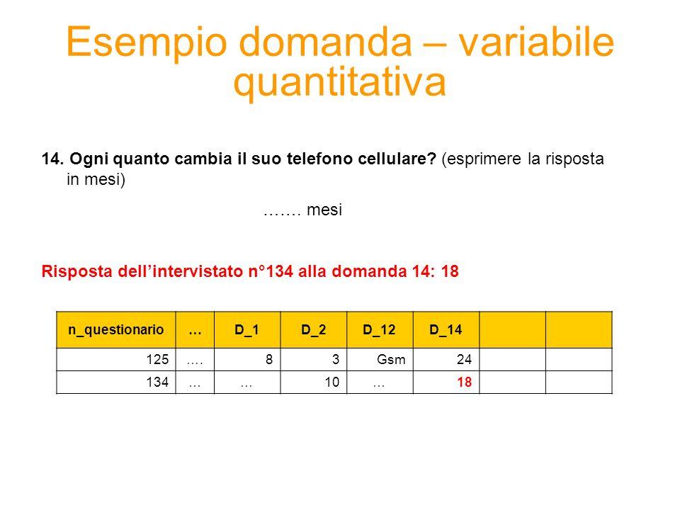 Esempio domanda – variabile quantitativa 14. Ogni quanto cambia il suo telefono cellulare? (esprimere la risposta in mesi) ……. mesi Risposta dellinter