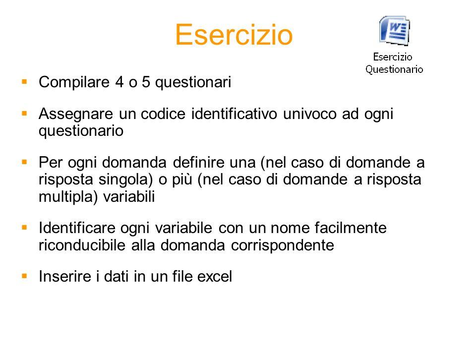 Esercizio Compilare 4 o 5 questionari Assegnare un codice identificativo univoco ad ogni questionario Per ogni domanda definire una (nel caso di doman