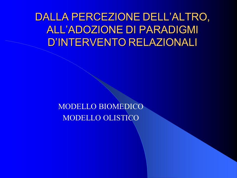 DALLA PERCEZIONE DELLALTRO, ALLADOZIONE DI PARADIGMI DINTERVENTO RELAZIONALI MODELLO BIOMEDICO MODELLO OLISTICO