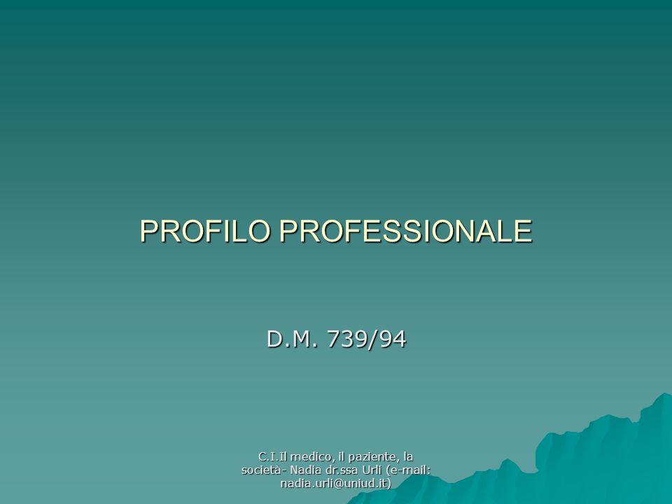 C.I.Il medico, il paziente, la società- Nadia dr.ssa Urli (e-mail: nadia.urli@uniud.it) PROFILO PROFESSIONALE D.M. 739/94