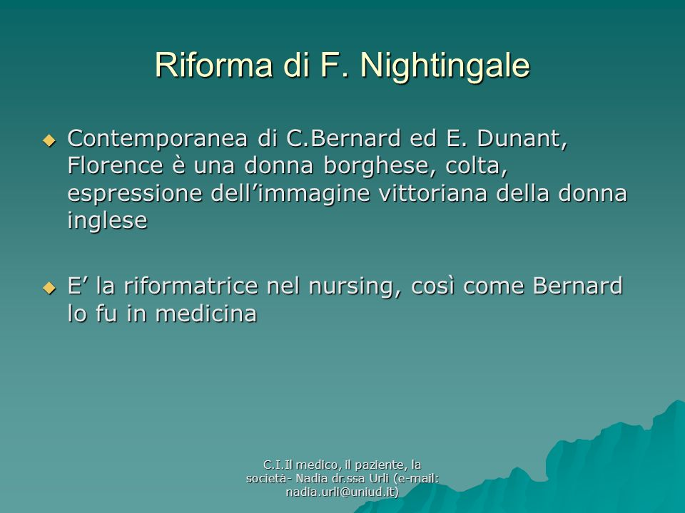 C.I.Il medico, il paziente, la società- Nadia dr.ssa Urli (e-mail: nadia.urli@uniud.it) Riforma di F. Nightingale Contemporanea di C.Bernard ed E. Dun