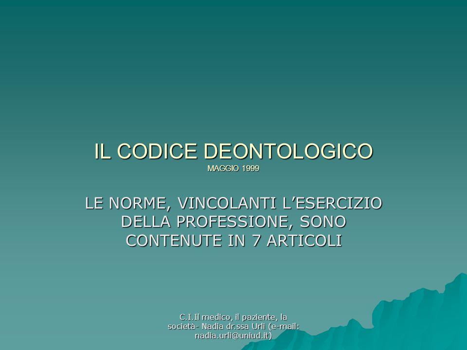 C.I.Il medico, il paziente, la società- Nadia dr.ssa Urli (e-mail: nadia.urli@uniud.it) IL CODICE DEONTOLOGICO MAGGIO 1999 LE NORME, VINCOLANTI LESERC