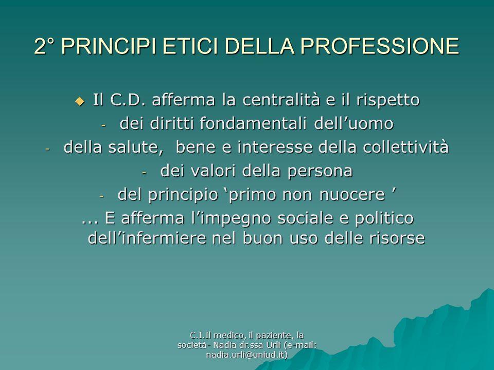 C.I.Il medico, il paziente, la società- Nadia dr.ssa Urli (e-mail: nadia.urli@uniud.it) 2° PRINCIPI ETICI DELLA PROFESSIONE Il C.D. afferma la central