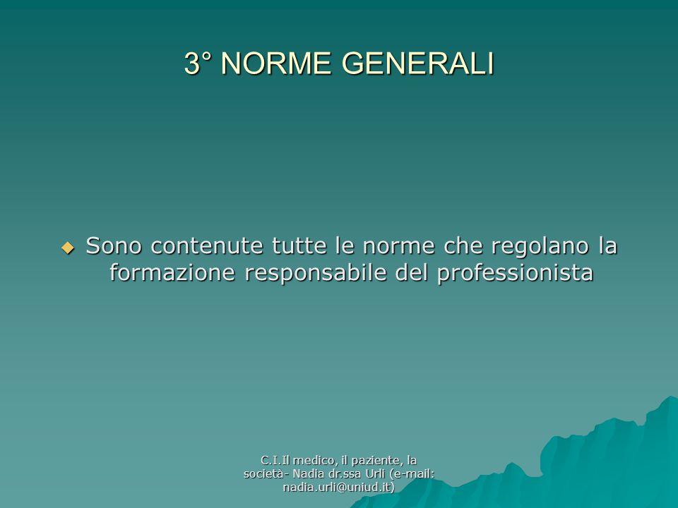 C.I.Il medico, il paziente, la società- Nadia dr.ssa Urli (e-mail: nadia.urli@uniud.it) 3° NORME GENERALI Sono contenute tutte le norme che regolano l