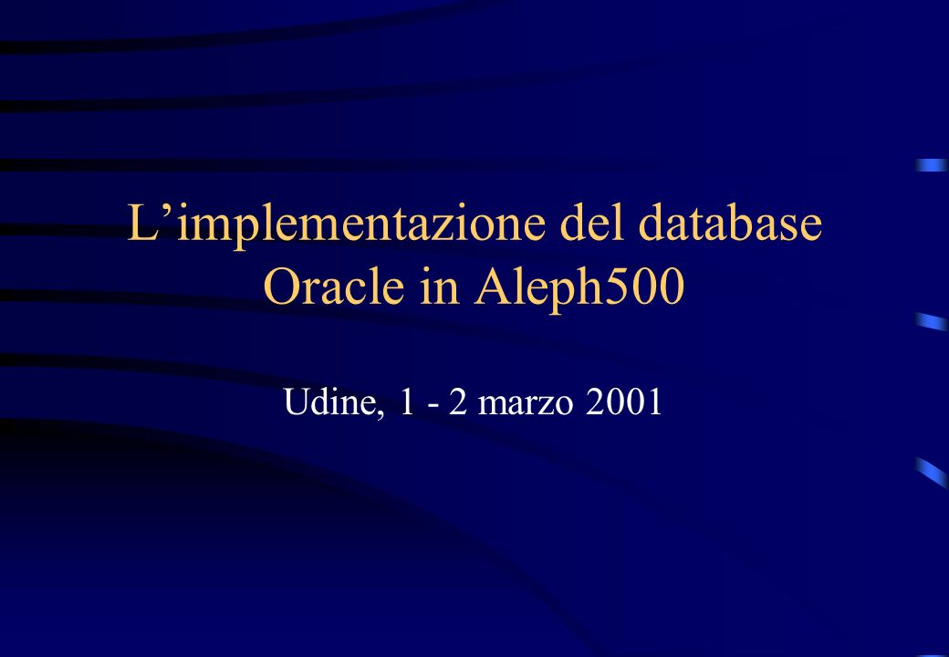 Limplementazione del database Oracle in Aleph500 Udine, 1 - 2 marzo 2001