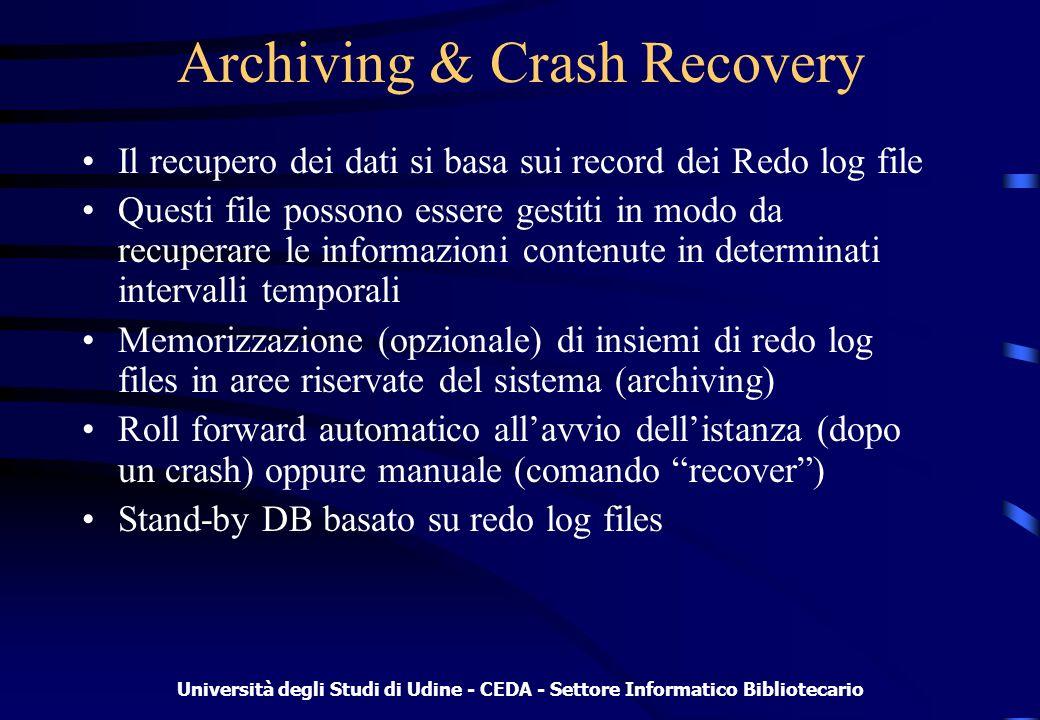 Università degli Studi di Udine - CEDA - Settore Informatico Bibliotecario Archiving & Crash Recovery Il recupero dei dati si basa sui record dei Redo log file Questi file possono essere gestiti in modo da recuperare le informazioni contenute in determinati intervalli temporali Memorizzazione (opzionale) di insiemi di redo log files in aree riservate del sistema (archiving) Roll forward automatico allavvio dellistanza (dopo un crash) oppure manuale (comando recover) Stand-by DB basato su redo log files
