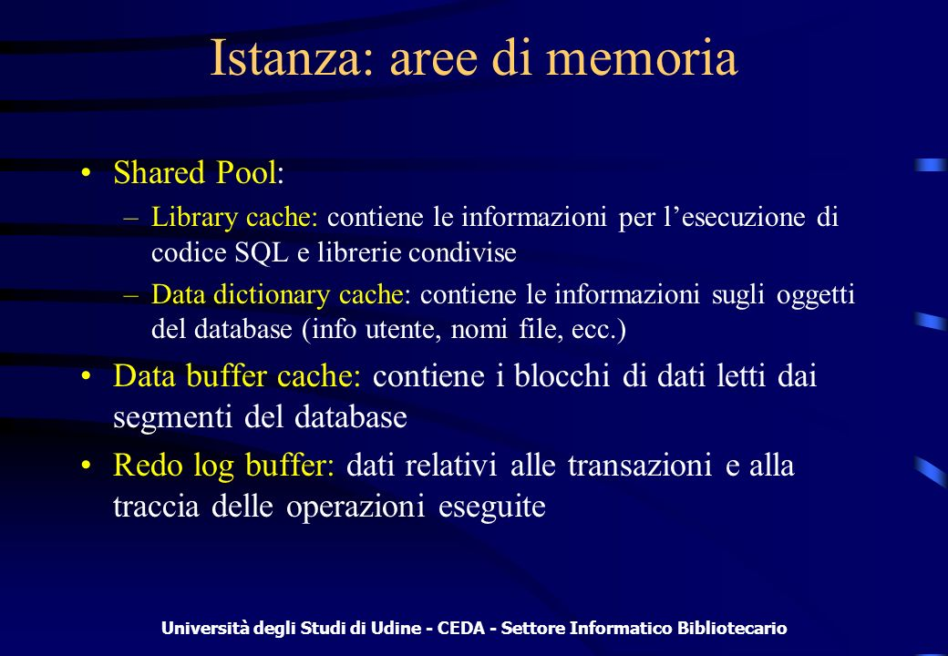 Università degli Studi di Udine - CEDA - Settore Informatico Bibliotecario Istanza: processi in background System monitor (SMON): si preoccupa dellallineamento di unistanza dopo un crash e della manutenzione di quella corrente Database writer (DBW0): scarica i blocchi marcati dei dati della buffer cache nei datafile Log writer (LGWR): scrive su disco il contenuto del redo log buffer Checkpoint (CKPT): avvia il DBW0 e allinea i file di controllo per listanza Process monitor (PMON): gestisce i processi utente, controllando i lock e il rollback nel caso di failure del processo ARC0 process: processo opzionale per la gestione dellarchiving dei redo log file