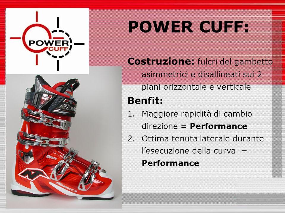 POWER CUFF: Costruzione: fulcri del gambetto asimmetrici e disallineati sui 2 piani orizzontale e verticale Benfit: 1.Maggiore rapidità di cambio direzione = Performance 2.Ottima tenuta laterale durante lesecuzione della curva = Performance
