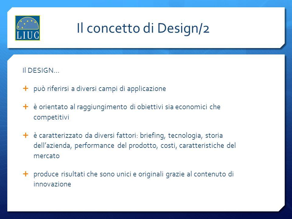Il concetto di Design/2 Il DESIGN… può riferirsi a diversi campi di applicazione è orientato al raggiungimento di obiettivi sia economici che competit
