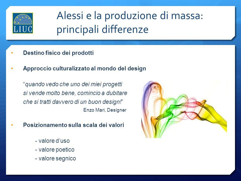 Alessi e la produzione di massa: principali differenze Destino fisico dei prodotti Approccio culturalizzato al mondo del design quando vedo che uno de
