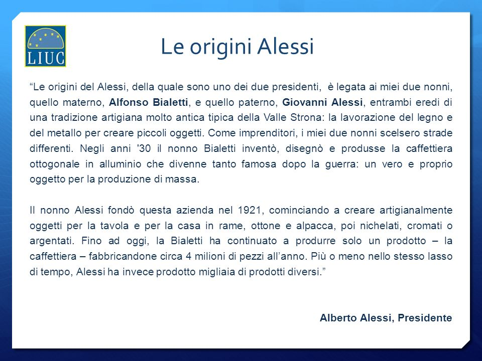 Le origini del Alessi, della quale sono uno dei due presidenti, è legata ai miei due nonni, quello materno, Alfonso Bialetti, e quello paterno, Giovan