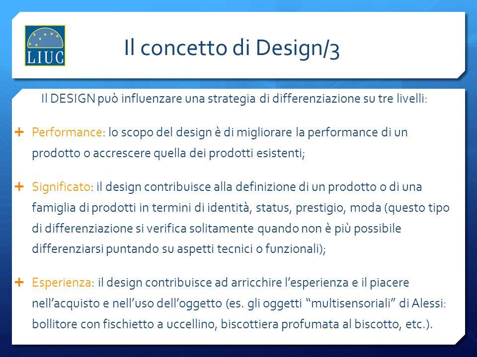 Il concetto di Design/3 Il DESIGN può influenzare una strategia di differenziazione su tre livelli: Performance: lo scopo del design è di migliorare l