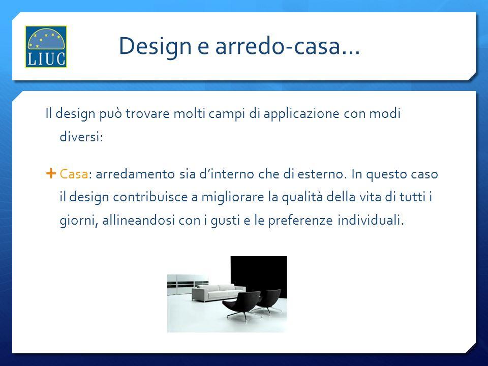 Design e arredo-casa... Il design può trovare molti campi di applicazione con modi diversi: Casa: arredamento sia dinterno che di esterno. In questo c