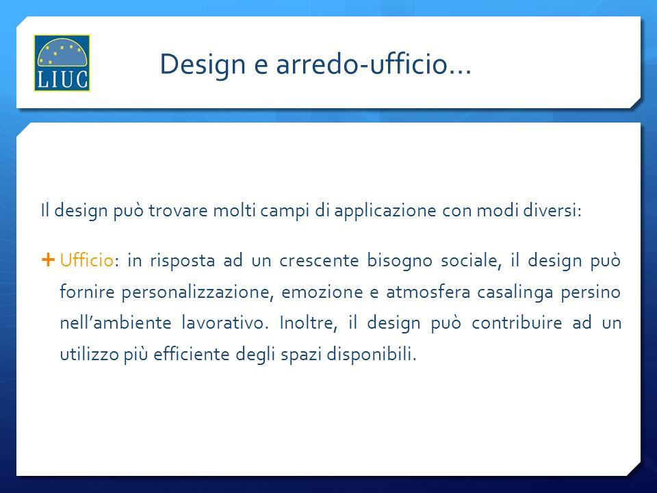 Lindustria del design Design e arredo-ufficio... Il design può trovare molti campi di applicazione con modi diversi: Ufficio: in risposta ad un cresce