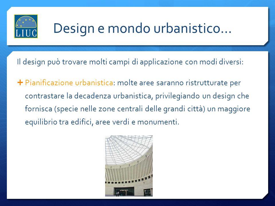 Lindustria del design Design e mondo urbanistico… Il design può trovare molti campi di applicazione con modi diversi: Pianificazione urbanistica: molt
