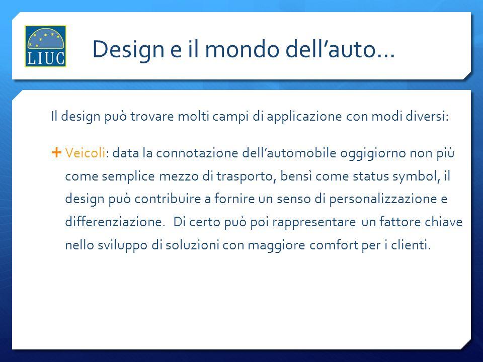 Lindustria del design Design e il mondo dellauto... Il design può trovare molti campi di applicazione con modi diversi: Veicoli: data la connotazione