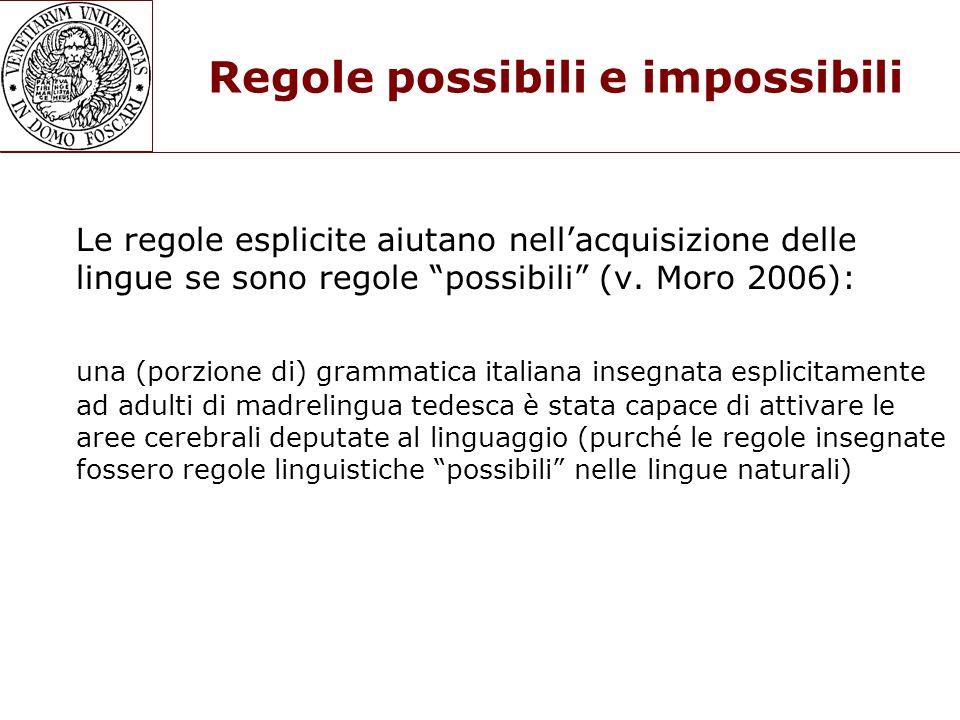 Regole possibili e impossibili Le regole esplicite aiutano nellacquisizione delle lingue se sono regole possibili (v. Moro 2006): una (porzione di) gr