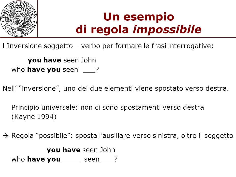 Un esempio di regola impossibile Linversione soggetto – verbo per formare le frasi interrogative: you have seen John who have you seen ___? Nell inver