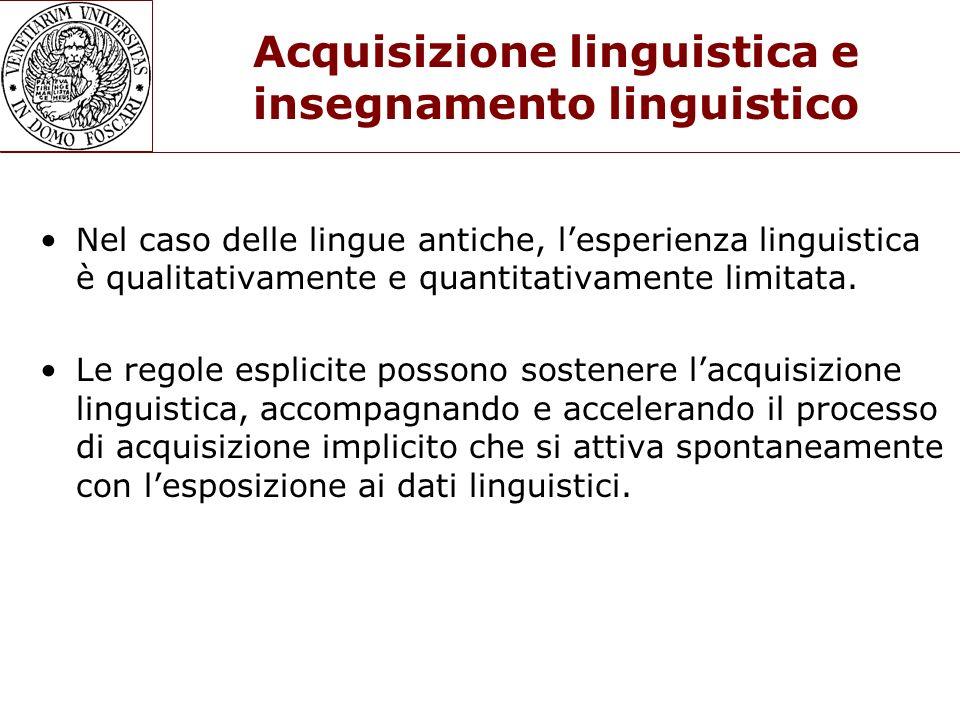Acquisizione linguistica e insegnamento linguistico Nel caso delle lingue antiche, lesperienza linguistica è qualitativamente e quantitativamente limi
