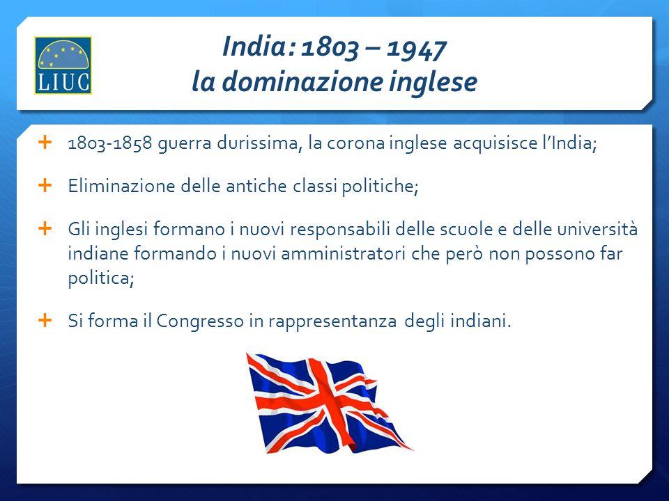 India: 1803 – 1947 la dominazione inglese 1803-1858 guerra durissima, la corona inglese acquisisce lIndia; Eliminazione delle antiche classi politiche