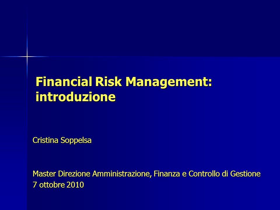 Financial Risk Management: introduzione Cristina Soppelsa Master Direzione Amministrazione, Finanza e Controllo di Gestione 7 ottobre 2010