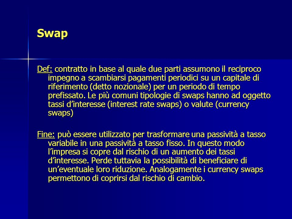 Swap Def: contratto in base al quale due parti assumono il reciproco impegno a scambiarsi pagamenti periodici su un capitale di riferimento (detto noz