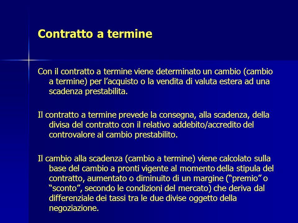 Contratto a termine Con il contratto a termine viene determinato un cambio (cambio a termine) per lacquisto o la vendita di valuta estera ad una scade