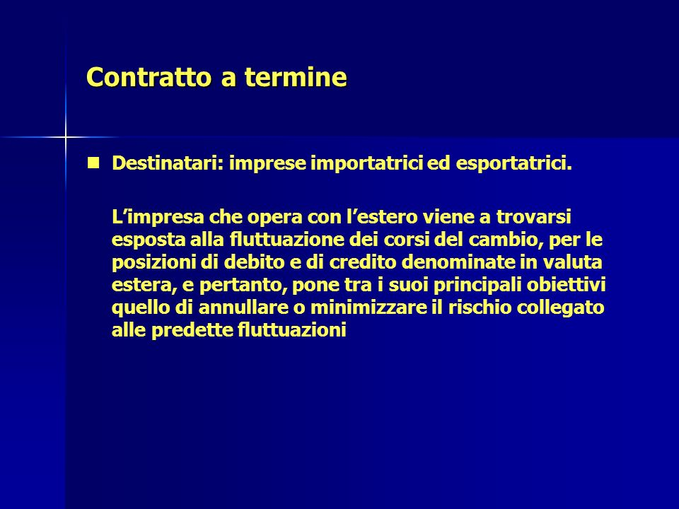 Contratto a termine Destinatari: imprese importatrici ed esportatrici. Limpresa che opera con lestero viene a trovarsi esposta alla fluttuazione dei c