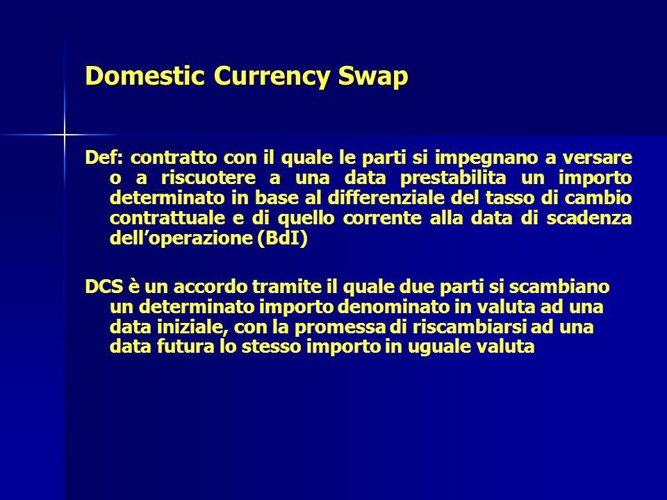 Domestic Currency Swap Def: contratto con il quale le parti si impegnano a versare o a riscuotere a una data prestabilita un importo determinato in ba