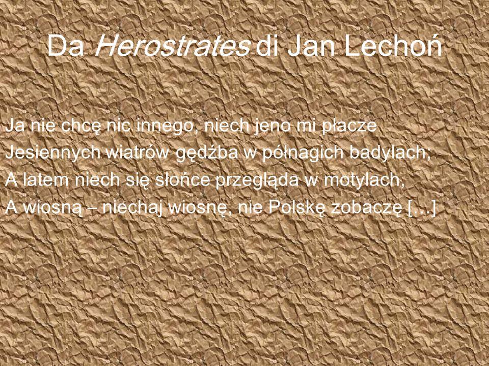 Da Herostrates di Jan Lechoń Ja nie chcę nic innego, niech jeno mi płacze Jesiennych wiatrów gędźba w półnagich badylach; A latem niech się słońce przegląda w motylach, A wiosną – niechaj wiosnę, nie Polskę zobaczę […]