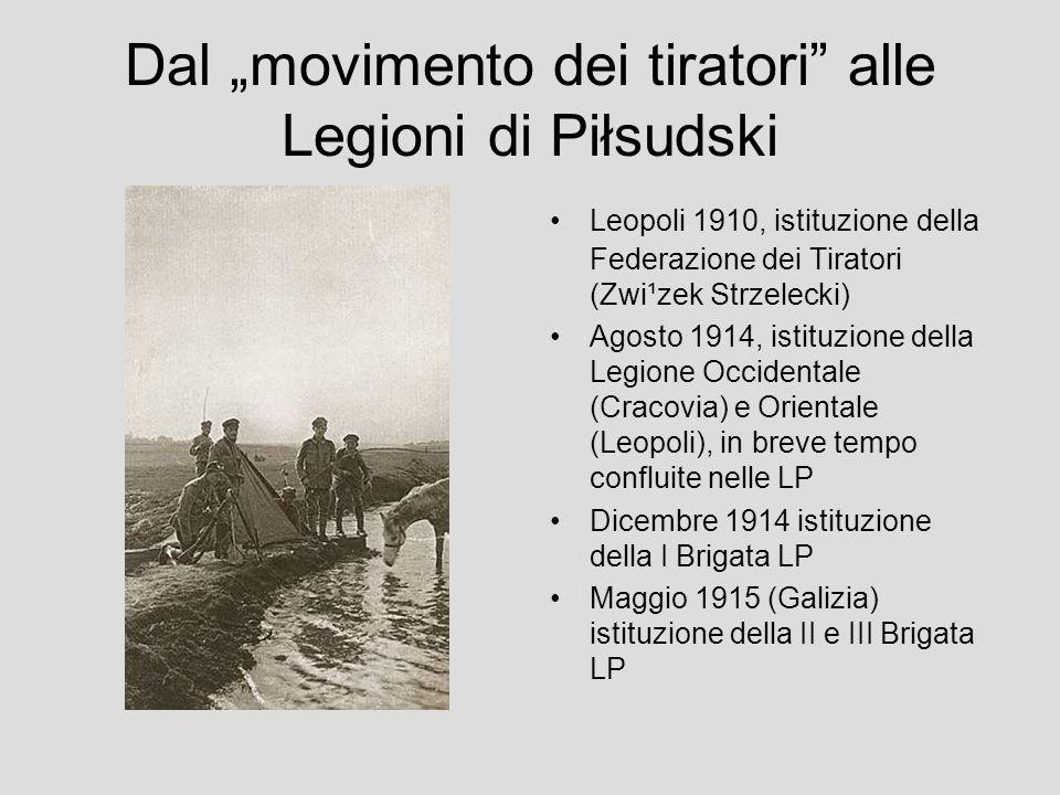 Dal movimento dei tiratori alle Legioni di Piłsudski Leopoli 1910, istituzione della Federazione dei Tiratori (Zwi¹zek Strzelecki) Agosto 1914, istituzione della Legione Occidentale (Cracovia) e Orientale (Leopoli), in breve tempo confluite nelle LP Dicembre 1914 istituzione della I Brigata LP Maggio 1915 (Galizia) istituzione della II e III Brigata LP