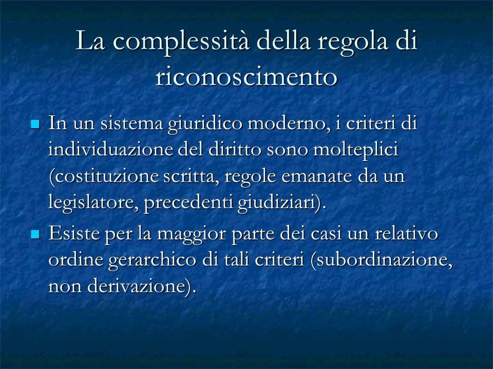 La complessità della regola di riconoscimento In un sistema giuridico moderno, i criteri di individuazione del diritto sono molteplici (costituzione s