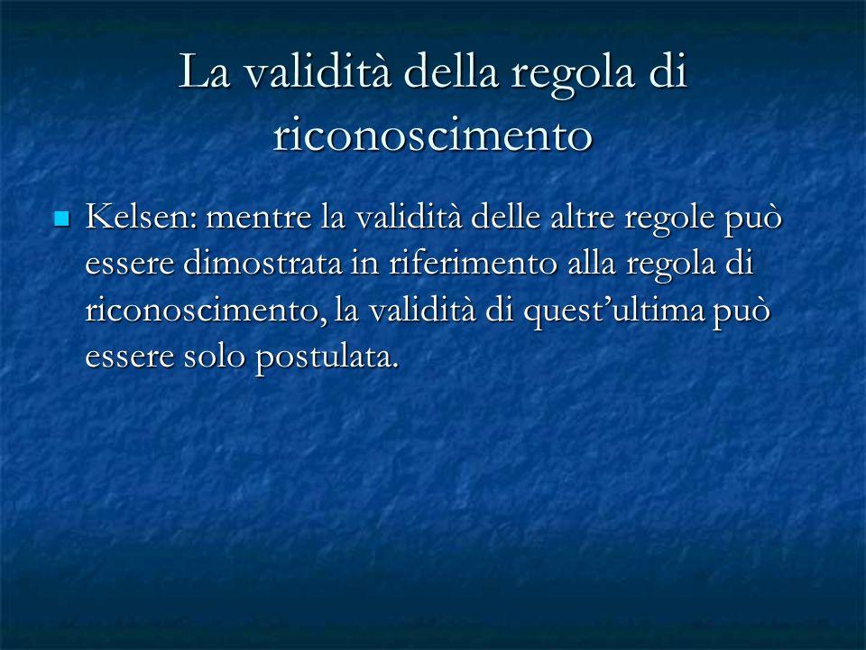 La validità della regola di riconoscimento Kelsen: mentre la validità delle altre regole può essere dimostrata in riferimento alla regola di riconosci