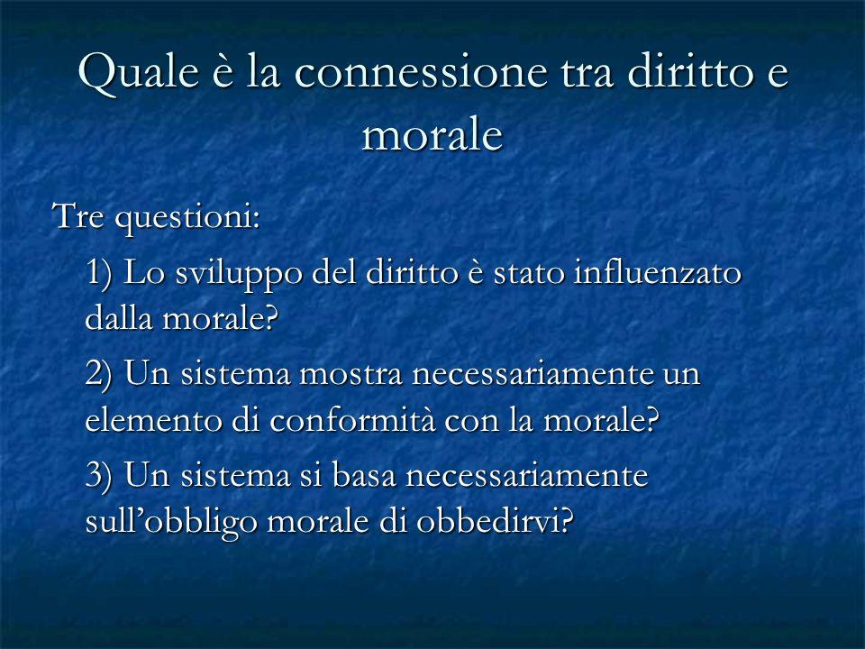 Quale è la connessione tra diritto e morale Tre questioni: 1) Lo sviluppo del diritto è stato influenzato dalla morale? 2) Un sistema mostra necessari