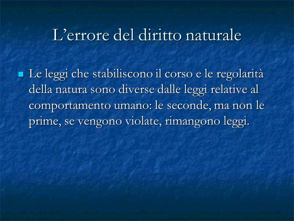 Lerrore del diritto naturale Le leggi che stabiliscono il corso e le regolarità della natura sono diverse dalle leggi relative al comportamento umano: