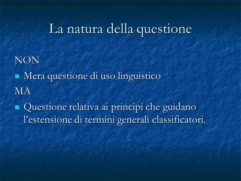 La natura della questione NON Mera questione di uso linguistico Mera questione di uso linguisticoMA Questione relativa ai principi che guidano lestensione di termini generali classificatori.