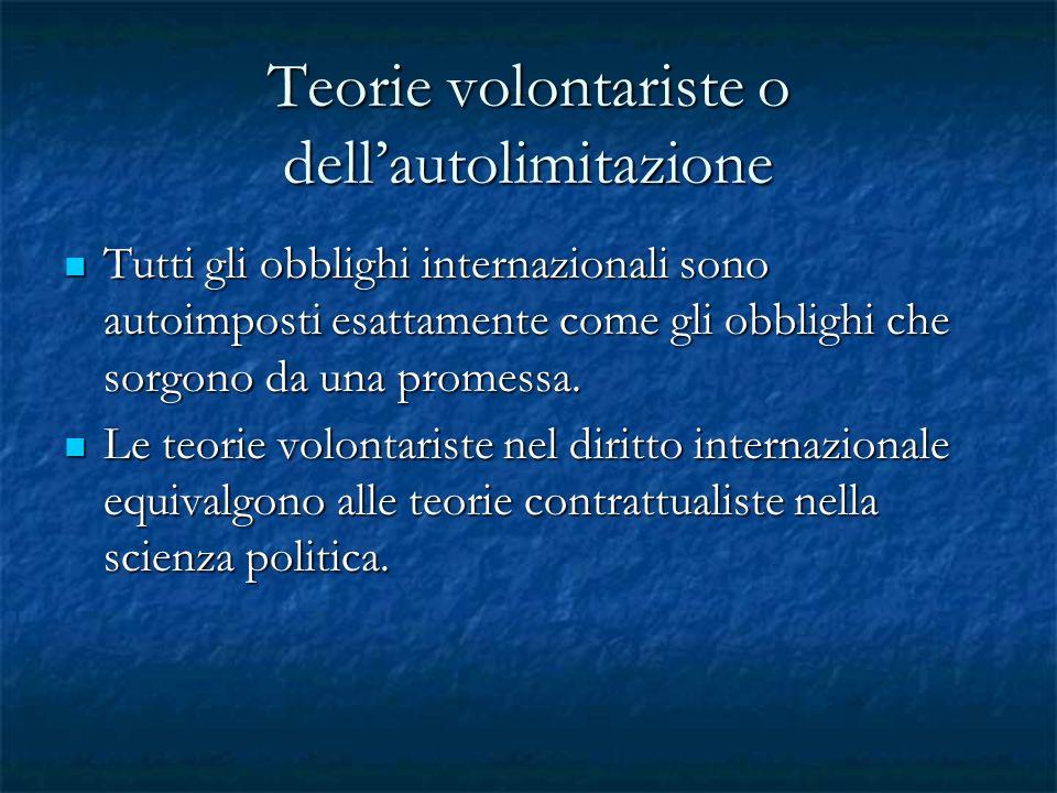 Teorie volontariste o dellautolimitazione Tutti gli obblighi internazionali sono autoimposti esattamente come gli obblighi che sorgono da una promessa