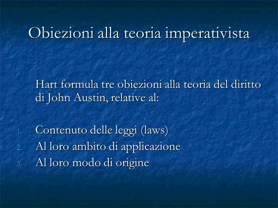 Obiezioni alla teoria imperativista Hart formula tre obiezioni alla teoria del diritto di John Austin, relative al: 1. Contenuto delle leggi (laws) 2.