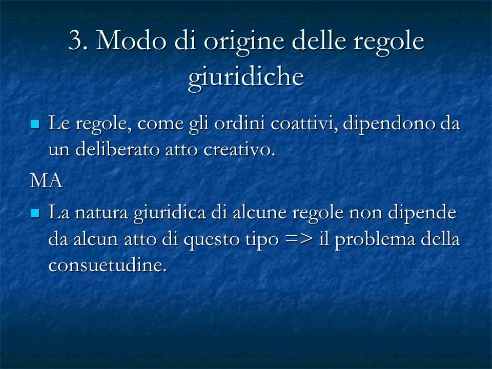 3. Modo di origine delle regole giuridiche Le regole, come gli ordini coattivi, dipendono da un deliberato atto creativo. Le regole, come gli ordini c