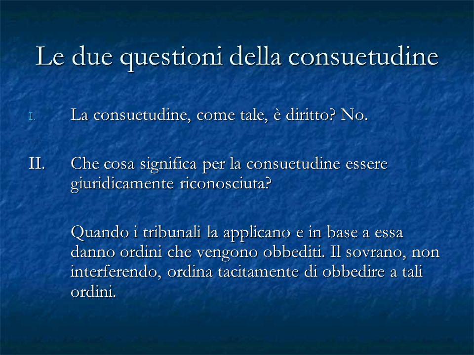 Le due questioni della consuetudine I. La consuetudine, come tale, è diritto? No. II.Che cosa significa per la consuetudine essere giuridicamente rico