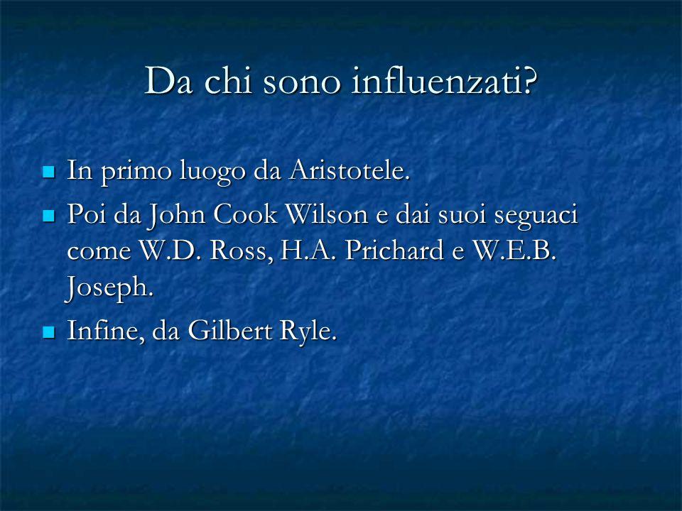 Da chi sono influenzati? In primo luogo da Aristotele. In primo luogo da Aristotele. Poi da John Cook Wilson e dai suoi seguaci come W.D. Ross, H.A. P