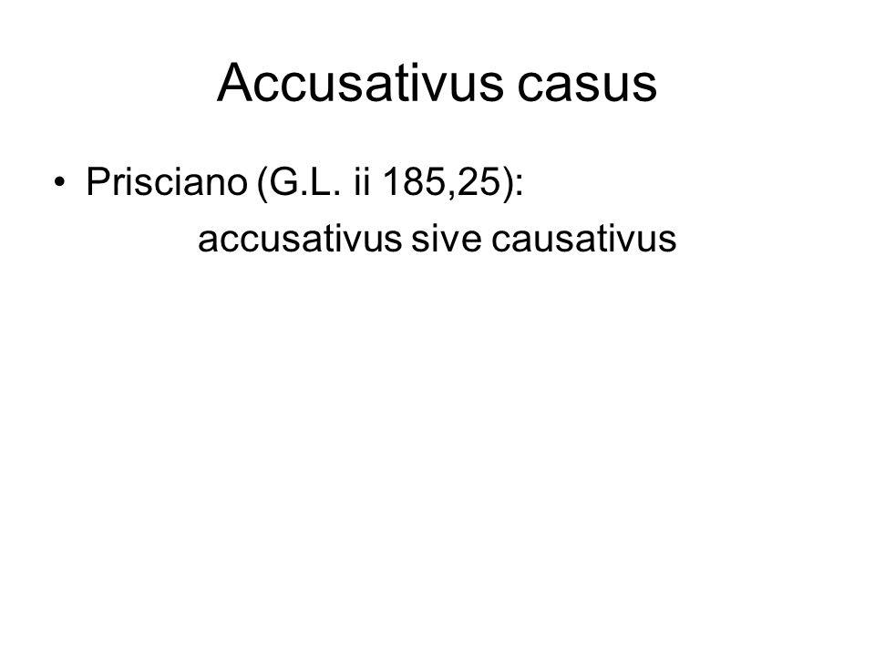 Accusativus casus Prisciano (G.L. ii 185,25): accusativus sive causativus